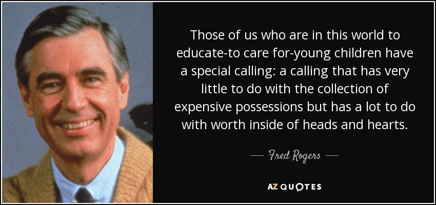 Those of us who are in this world to educate-to care for-young children have a special calling: a calling that has very little to do with the collection of expensive possessions but has a lot to do with worth inside of heads and hearts. - Fred Rogers