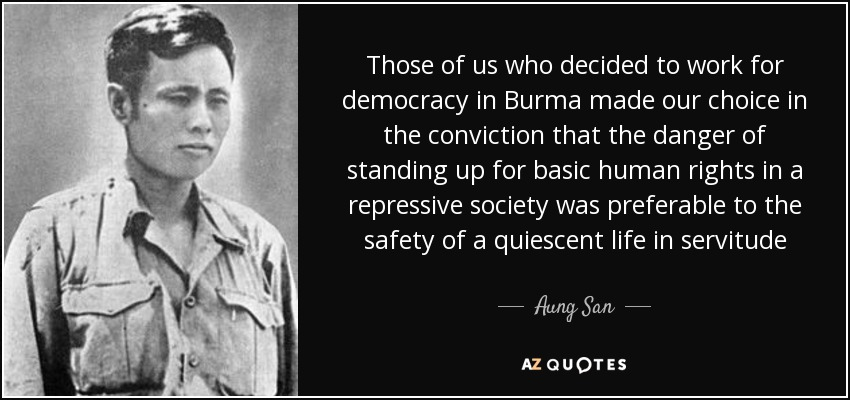Those of us who decided to work for democracy in Burma made our choice in the conviction that the danger of standing up for basic human rights in a repressive society was preferable to the safety of a quiescent life in servitude - Aung San