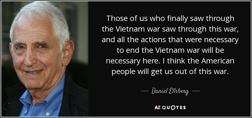 Those of us who finally saw through the Vietnam war saw through this war, and all the actions that were necessary to end the Vietnam war will be necessary here. I think the American people will get us out of this war. - Daniel Ellsberg