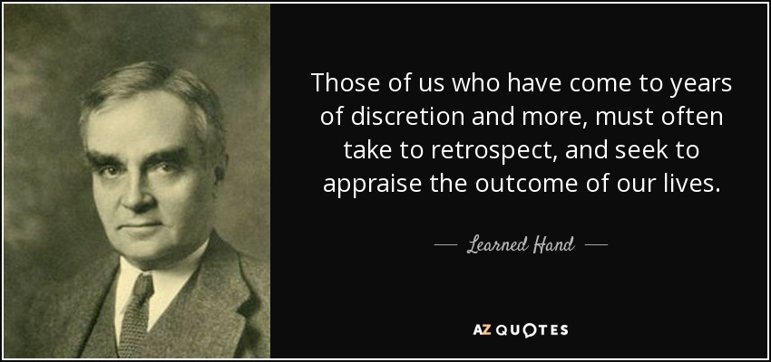 Those of us who have come to years of discretion and more, must often take to retrospect, and seek to appraise the outcome of our lives. - Learned Hand