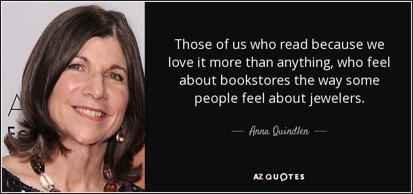 Those of us who read because we love it more than anything, who feel about bookstores the way some people feel about jewelers. - Anna Quindlen