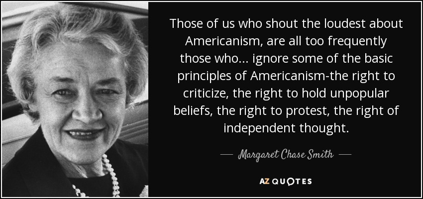 Those of us who shout the loudest about Americanism, are all too frequently those who . . . ignore some of the basic principles of Americanism-the right to criticize, the right to hold unpopular beliefs, the right to protest, the right of independent thought. - Margaret Chase Smith