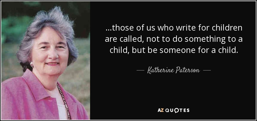 ...those of us who write for children are called, not to do something to a child, but be someone for a child. - Katherine Paterson