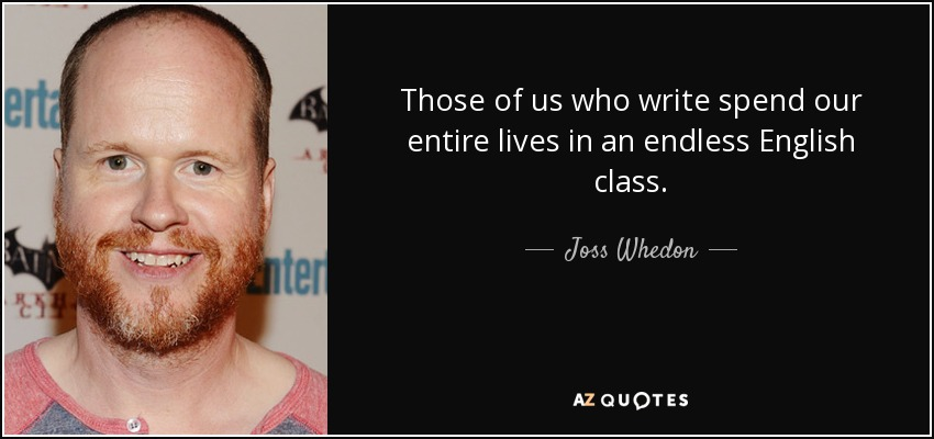 Those of us who write spend our entire lives in an endless English class. - Joss Whedon