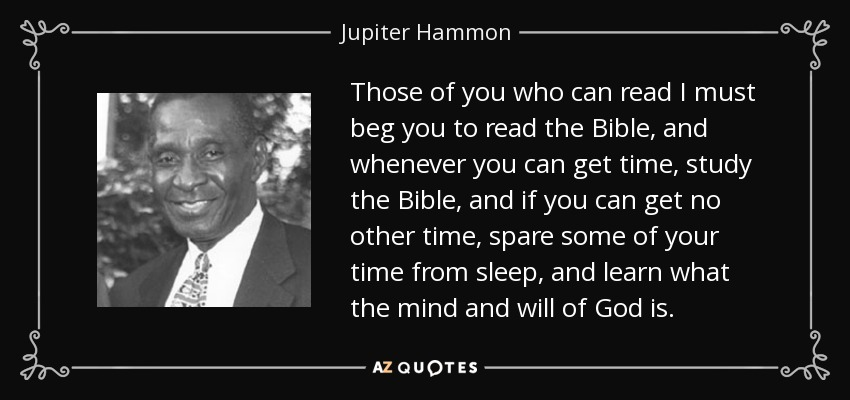 Those of you who can read I must beg you to read the Bible, and whenever you can get time, study the Bible, and if you can get no other time, spare some of your time from sleep, and learn what the mind and will of God is. - Jupiter Hammon