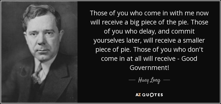 Those of you who come in with me now will receive a big piece of the pie. Those of you who delay, and commit yourselves later, will receive a smaller piece of pie. Those of you who don't come in at all will receive - Good Government! - Huey Long