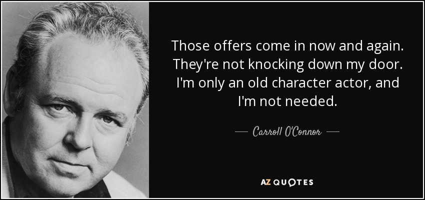 Those offers come in now and again. They're not knocking down my door. I'm only an old character actor, and I'm not needed. - Carroll O'Connor