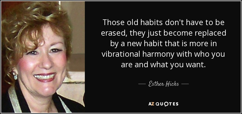 Those old habits don't have to be erased, they just become replaced by a new habit that is more in vibrational harmony with who you are and what you want. - Esther Hicks