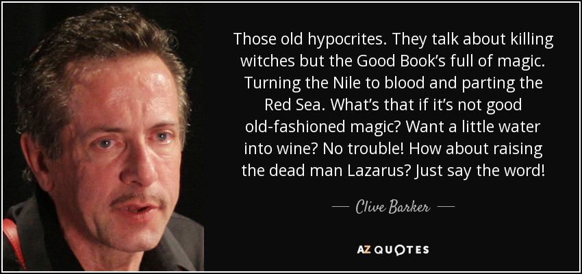 Those old hypocrites. They talk about killing witches but the Good Book's full of magic. Turning the Nile to blood and parting the Red Sea. What's that if it's not good old-fashioned magic? Want a little water into wine? No trouble! How about raising the dead man Lazarus? Just say the word! - Clive Barker