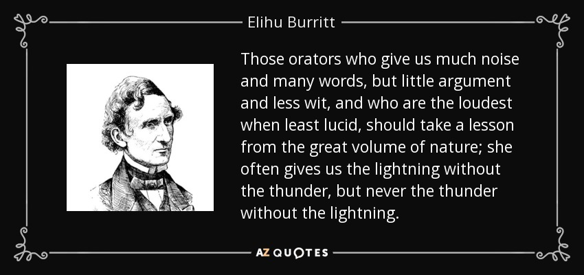 Those orators who give us much noise and many words, but little argument and less wit, and who are the loudest when least lucid, should take a lesson from the great volume of nature; she often gives us the lightning without the thunder, but never the thunder without the lightning. - Elihu Burritt