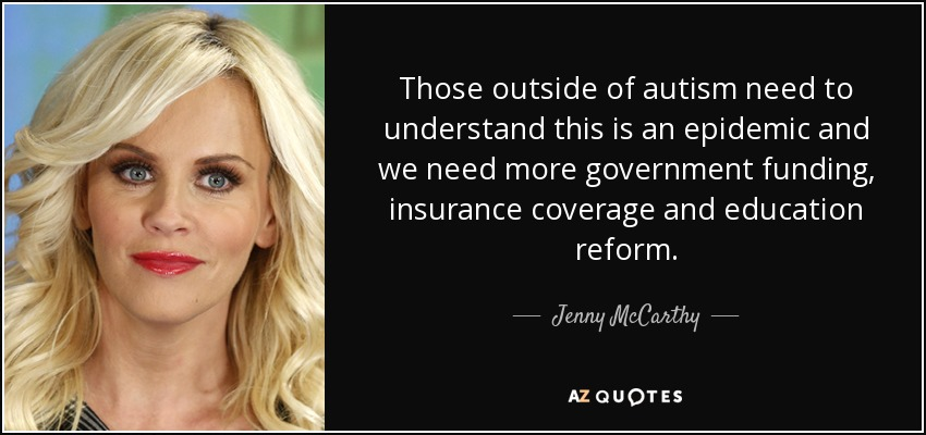 Those outside of autism need to understand this is an epidemic and we need more government funding, insurance coverage and education reform. - Jenny McCarthy