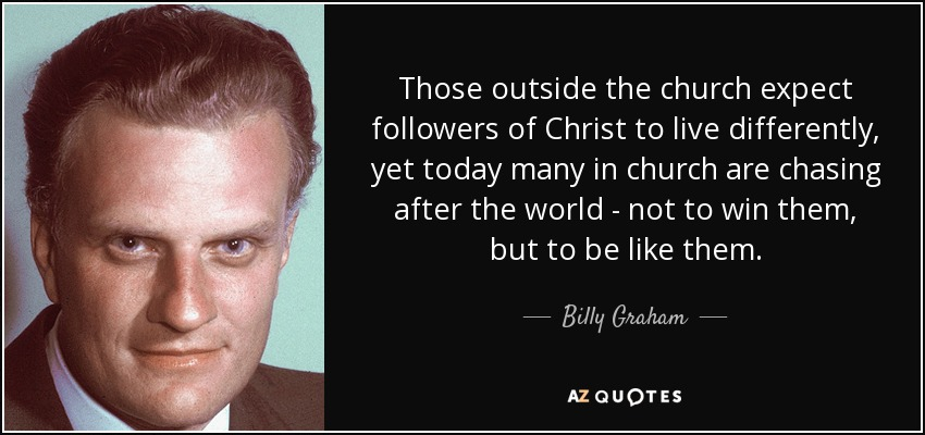 Those outside the church expect followers of Christ to live differently, yet today many in church are chasing after the world - not to win them, but to be like them. - Billy Graham