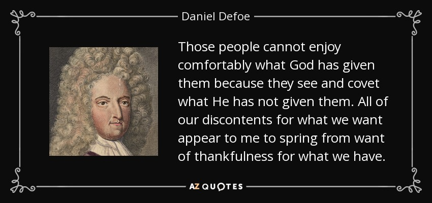 Those people cannot enjoy comfortably what God has given them because they see and covet what He has not given them. All of our discontents for what we want appear to me to spring from want of thankfulness for what we have. - Daniel Defoe