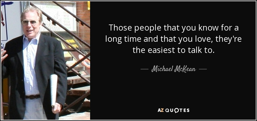 Those people that you know for a long time and that you love, they're the easiest to talk to. - Michael McKean