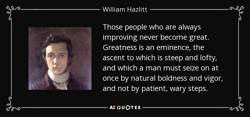 Those people who are always improving never become great. Greatness is an eminence, the ascent to which is steep and lofty, and which a man must seize on at once by natural boldness and vigor, and not by patient, wary steps. - William Hazlitt