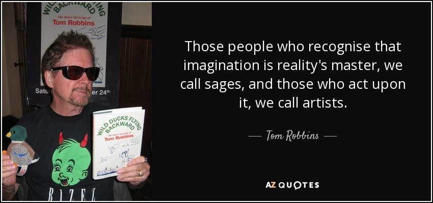 Those people who recognise that imagination is reality's master, we call sages, and those who act upon it, we call artists. - Tom Robbins