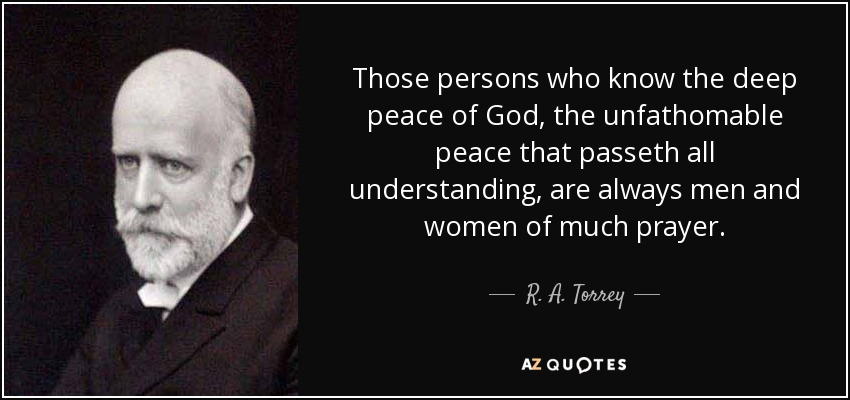 Those persons who know the deep peace of God, the unfathomable peace that passeth all understanding, are always men and women of much prayer. - R. A. Torrey
