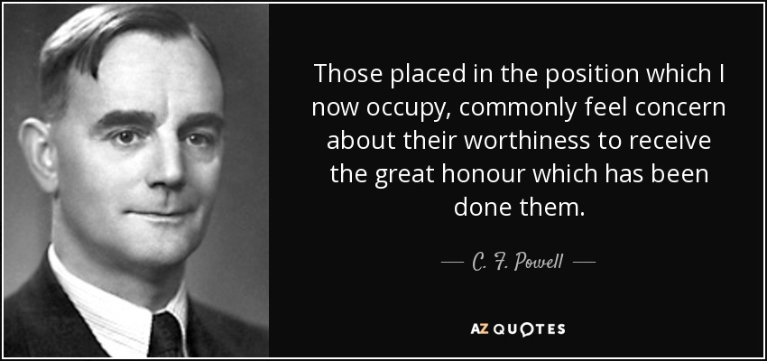 Those placed in the position which I now occupy, commonly feel concern about their worthiness to receive the great honour which has been done them. - C. F. Powell