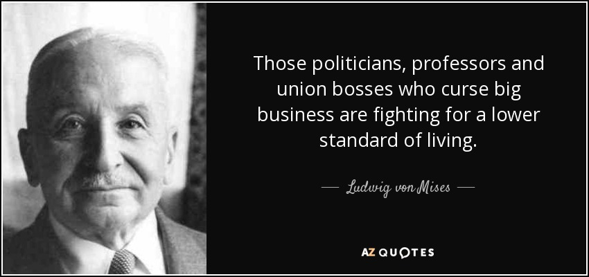 Those politicians, professors and union bosses who curse big business are fighting for a lower standard of living. - Ludwig von Mises