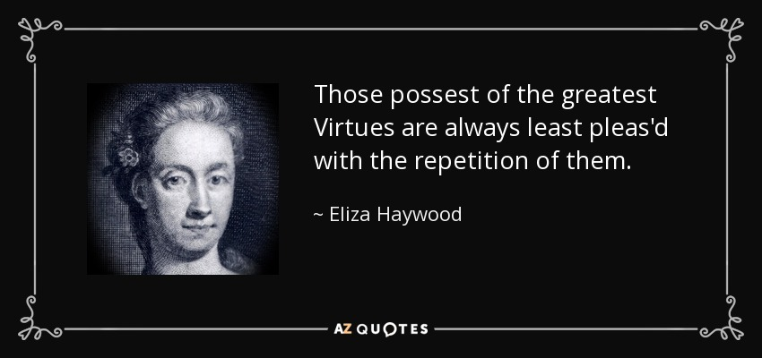 Those possest of the greatest Virtues are always least pleas'd with the repetition of them. - Eliza Haywood