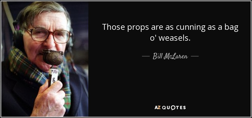 Those props are as cunning as a bag o' weasels. - Bill McLaren