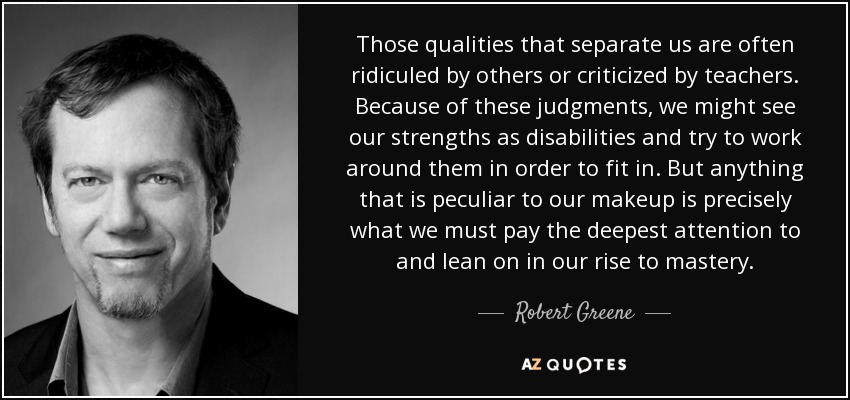 Those qualities that separate us are often ridiculed by others or criticized by teachers. Because of these judgments, we might see our strengths as disabilities and try to work around them in order to fit in. But anything that is peculiar to our makeup is precisely what we must pay the deepest attention to and lean on in our rise to mastery. - Robert Greene