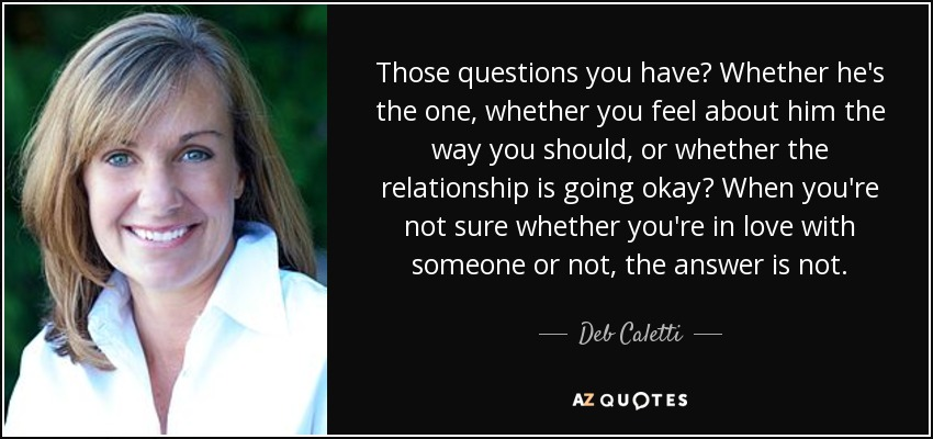 Those questions you have? Whether he's the one, whether you feel about him the way you should, or whether the relationship is going okay? When you're not sure whether you're in love with someone or not, the answer is not. - Deb Caletti