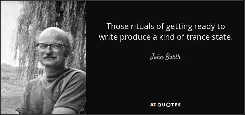 Those rituals of getting ready to write produce a kind of trance state. - John Barth