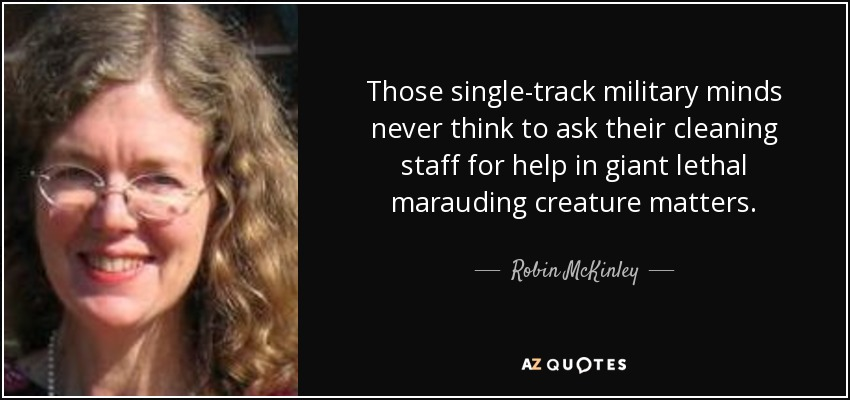 Those single-track military minds never think to ask their cleaning staff for help in giant lethal marauding creature matters. - Robin McKinley