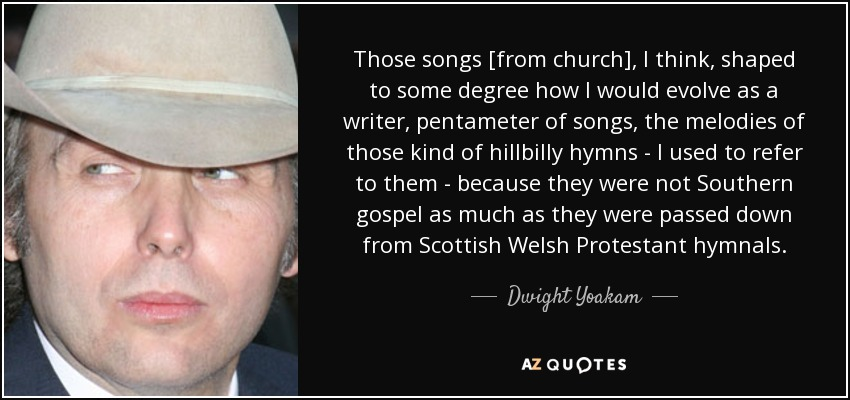 Those songs [from church], I think, shaped to some degree how I would evolve as a writer, pentameter of songs, the melodies of those kind of hillbilly hymns - I used to refer to them - because they were not Southern gospel as much as they were passed down from Scottish Welsh Protestant hymnals. - Dwight Yoakam
