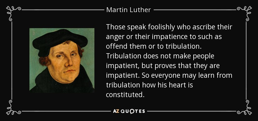 Those speak foolishly who ascribe their anger or their impatience to such as offend them or to tribulation. Tribulation does not make people impatient, but proves that they are impatient. So everyone may learn from tribulation how his heart is constituted. - Martin Luther