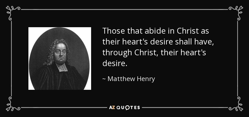 Those that abide in Christ as their heart's desire shall have, through Christ, their heart's desire. - Matthew Henry