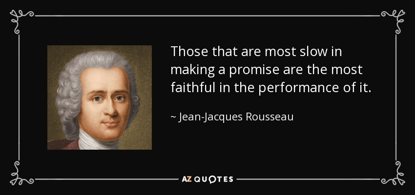 Those that are most slow in making a promise are the most faithful in the performance of it. - Jean-Jacques Rousseau
