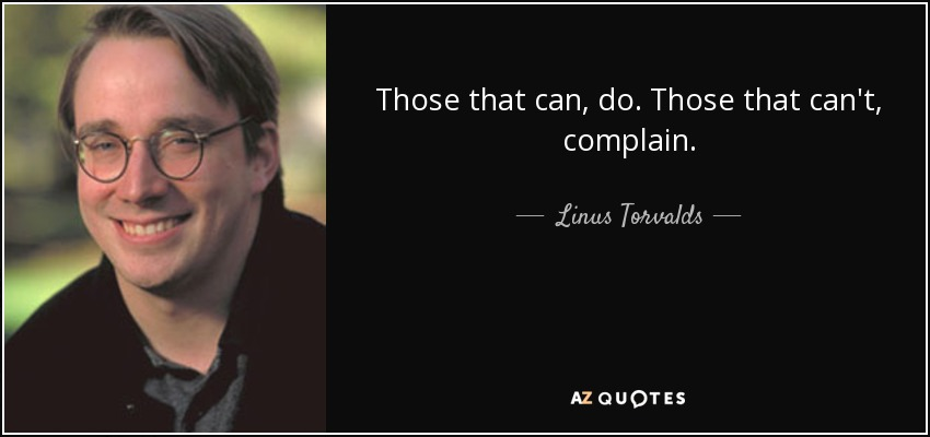 Those that can, do. Those that can't, complain. - Linus Torvalds