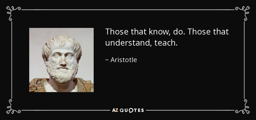 Those that know, do. Those that understand, teach. - Aristotle