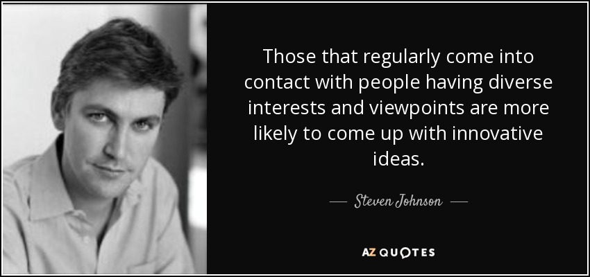 Those that regularly come into contact with people having diverse interests and viewpoints are more likely to come up with innovative ideas. - Steven Johnson