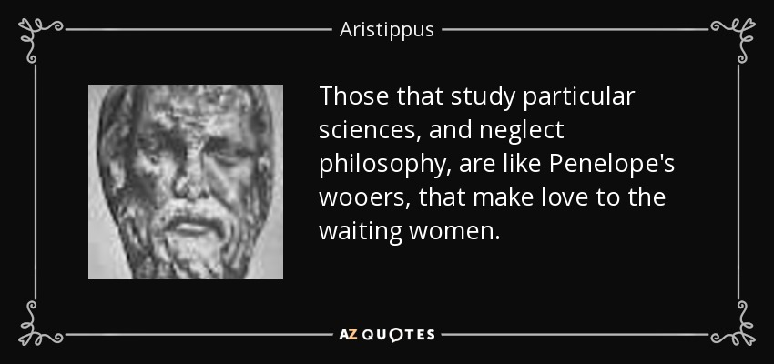 Those that study particular sciences, and neglect philosophy, are like Penelope's wooers, that make love to the waiting women. - Aristippus