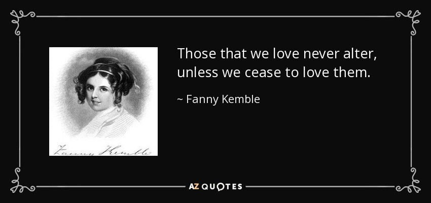 Those that we love never alter, unless we cease to love them. - Fanny Kemble