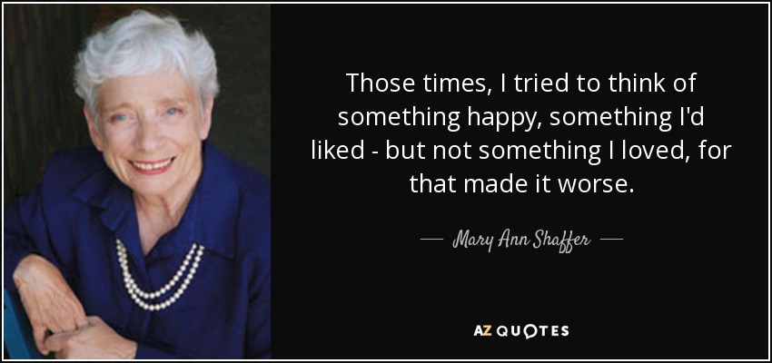 Those times, I tried to think of something happy, something I'd liked - but not something I loved, for that made it worse. - Mary Ann Shaffer