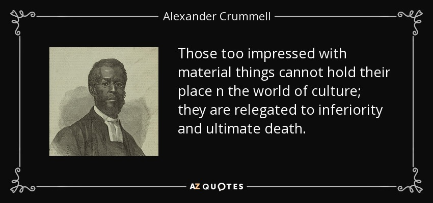Those too impressed with material things cannot hold their place n the world of culture; they are relegated to inferiority and ultimate death. - Alexander Crummell