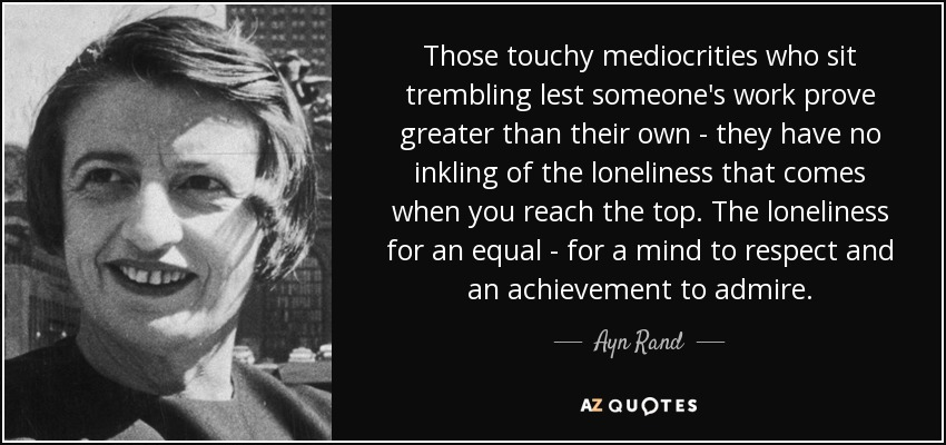 Those touchy mediocrities who sit trembling lest someone's work prove greater than their own - they have no inkling of the loneliness that comes when you reach the top. The loneliness for an equal - for a mind to respect and an achievement to admire. - Ayn Rand
