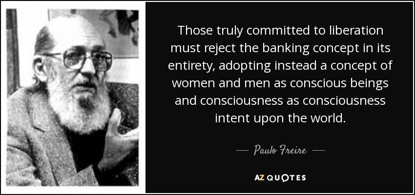 Those truly committed to liberation must reject the banking concept in its entirety, adopting instead a concept of women and men as conscious beings and consciousness as consciousness intent upon the world. - Paulo Freire