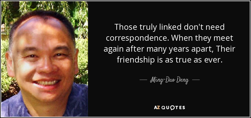 Those truly linked don't need correspondence. When they meet again after many years apart, Their friendship is as true as ever. - Ming-Dao Deng