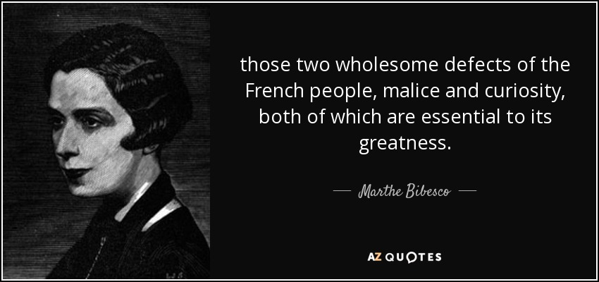 those two wholesome defects of the French people, malice and curiosity, both of which are essential to its greatness. - Marthe Bibesco