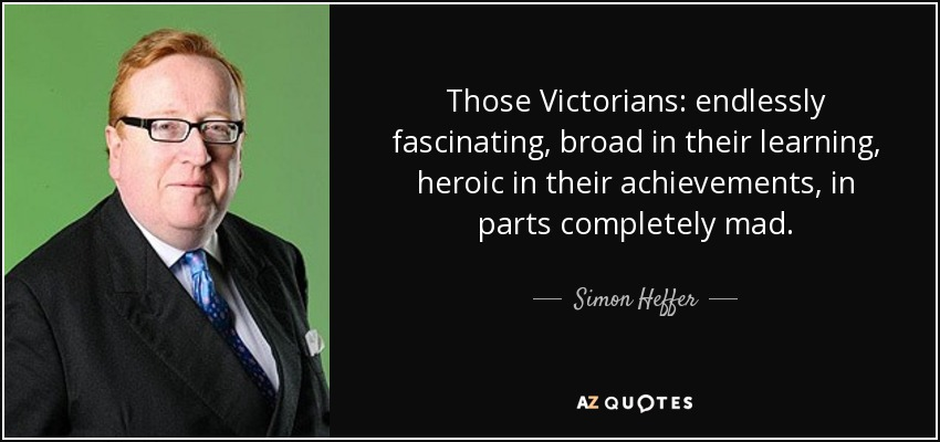 Those Victorians: endlessly fascinating, broad in their learning, heroic in their achievements, in parts completely mad. - Simon Heffer