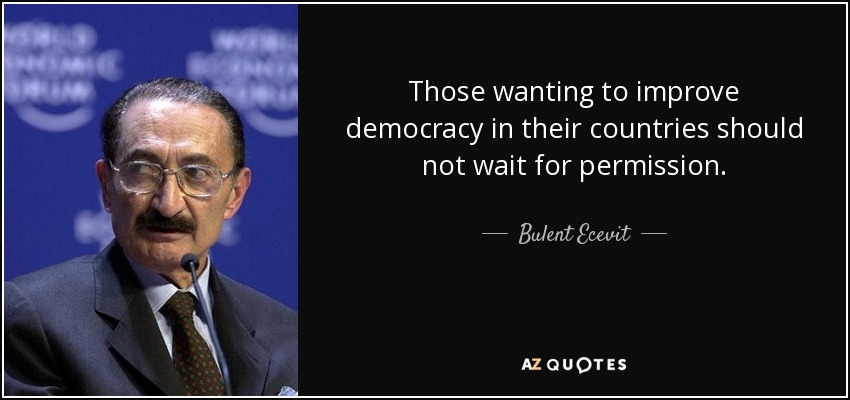 Those wanting to improve democracy in their countries should not wait for permission. - Bulent Ecevit