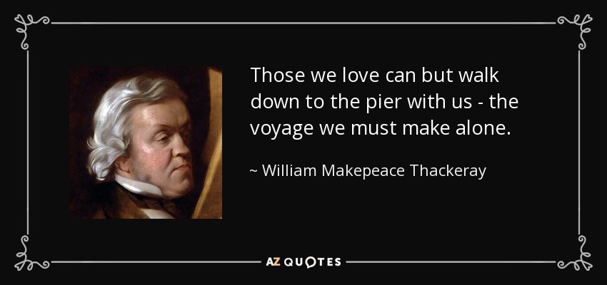 Those we love can but walk down to the pier with us - the voyage we must make alone. - William Makepeace Thackeray