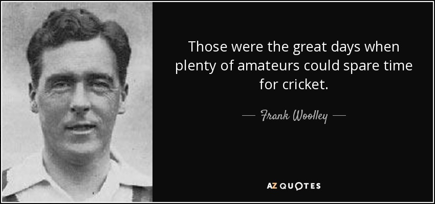 Those were the great days when plenty of amateurs could spare time for cricket. - Frank Woolley
