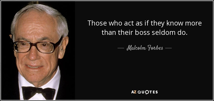 Those who act as if they know more than their boss seldom do. - Malcolm Forbes