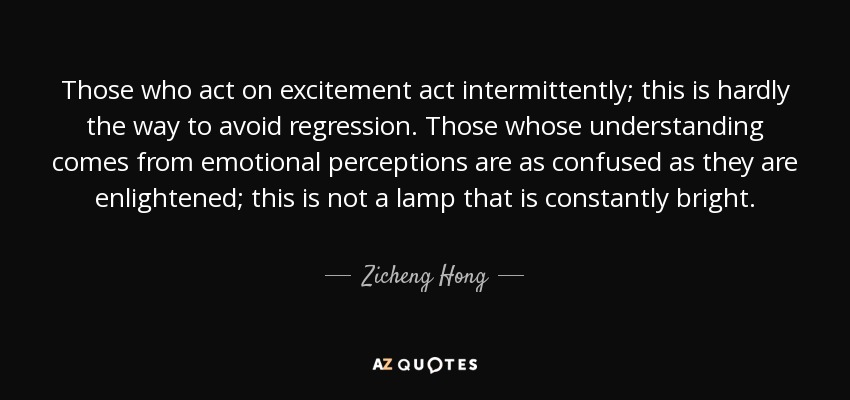 Those who act on excitement act intermittently; this is hardly the way to avoid regression. Those whose understanding comes from emotional perceptions are as confused as they are enlightened; this is not a lamp that is constantly bright. - Zicheng Hong